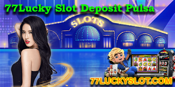 77Lucky Slot Deposit Pulsa