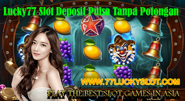 Lucky77 Slot Deposit Pulsa Tanpa Potongan